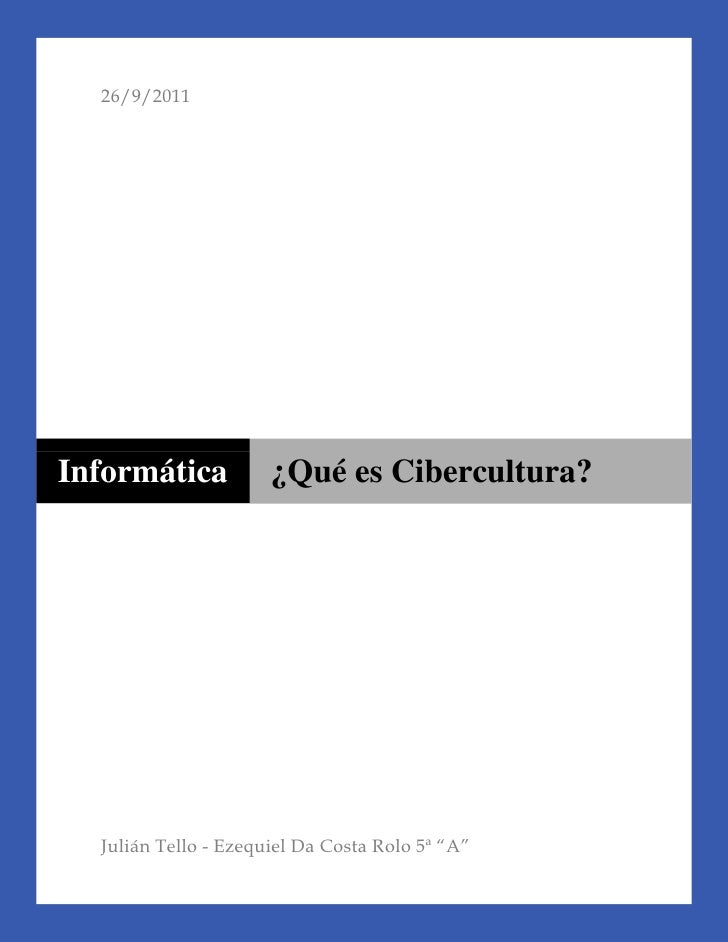 "0010000010000026/9/2011Julián Tello - Ezequiel Da Costa Rolo 5ª ""A""centercentercentercenterInformática¿Qué es Cibercultura..."