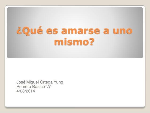 """¿Qué es amarse a uno mismo? José Miguel Ortega Yung Primero Básico """"A"""" 4/08/2014"""