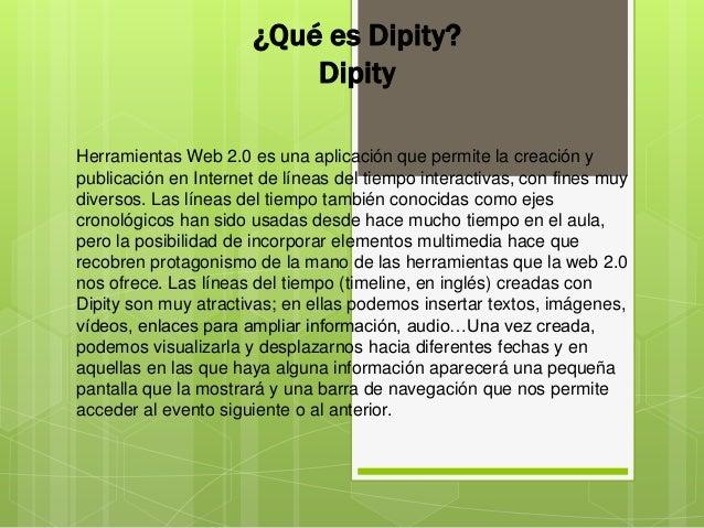 ¿Qué es Dipity?DipityHerramientas Web 2.0 es una aplicación que permite la creación ypublicación en Internet de líneas del...