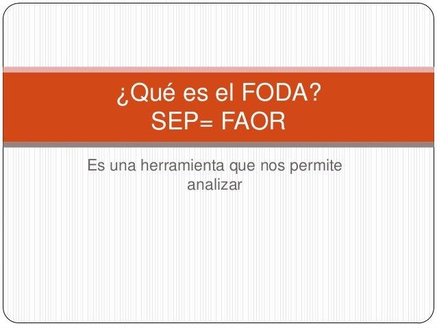 ¿Qué es el FODA?     SEP= FAOREs una herramienta que nos permite             analizar