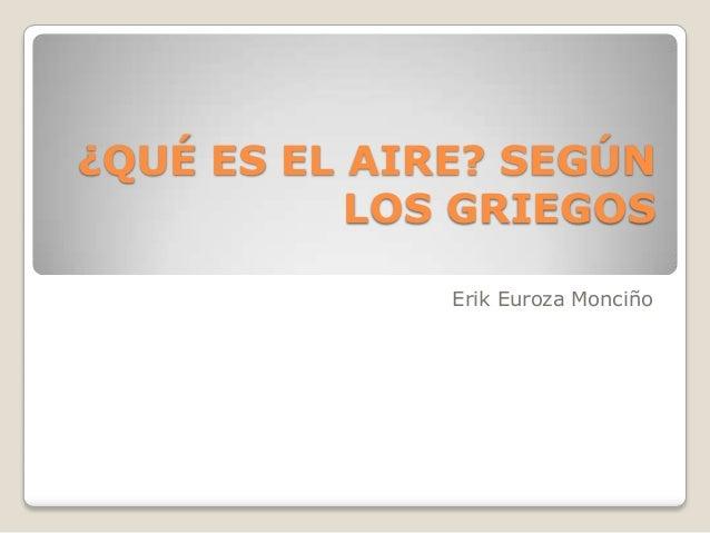 ¿QUÉ ES EL AIRE? SEGÚNLOS GRIEGOSErik Euroza Monciño