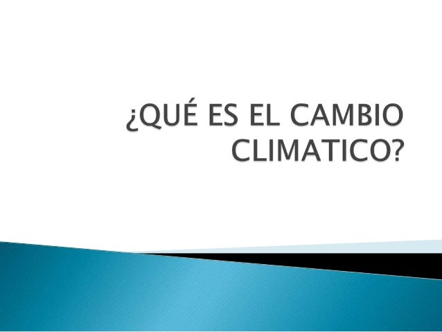 El cambio climático es el cambio que se da en el clima causado de forma directa o indirecta por la actividad de los seres ...
