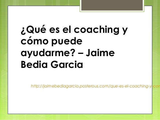 ¿Qué es el coaching ycómo puedeayudarme? – JaimeBedia Garcia  http://jaimebediagarcia.posterous.com/que-es-el-coaching-y-com