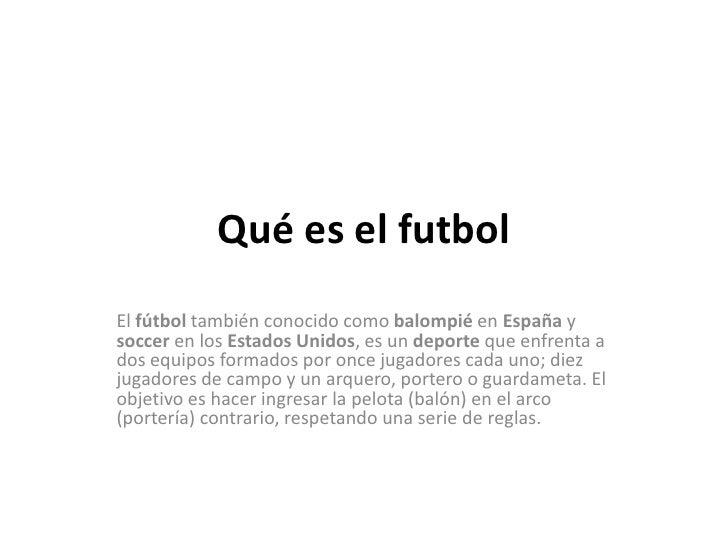 Qué es el futbolEl fútbol también conocido como balompié en España ysoccer en los Estados Unidos, es un deporte que enfren...