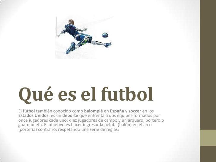 Qué es el futbolEl fútbol también conocido como balompié en España y soccer en losEstados Unidos, es un deporte que enfren...