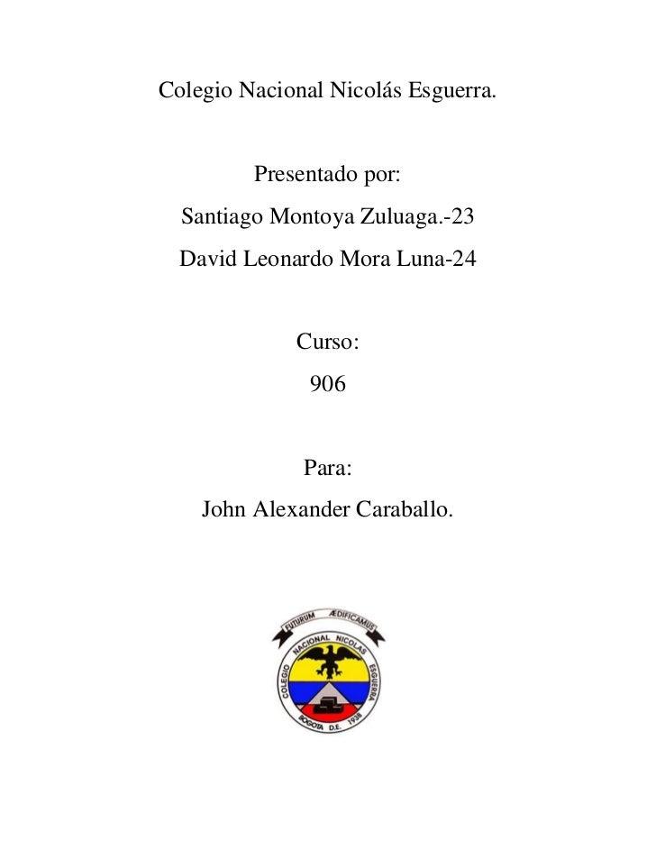 Colegio Nacional Nicolás Esguerra.         Presentado por:  Santiago Montoya Zuluaga.-23  David Leonardo Mora Luna-24     ...