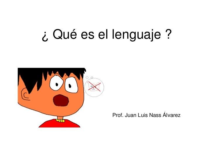 ¿ Qué es el lenguaje ?Prof. Juan Luis Nass Álvarez<br />