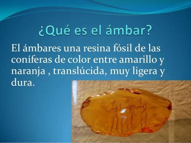 El ámbares una resina fósil de lasconíferas de color entre amarillo ynaranja , translúcida, muy ligera ydura.