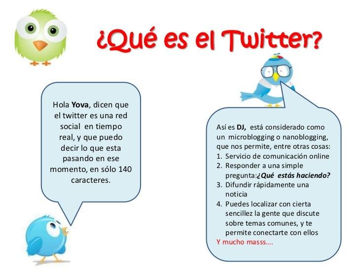 ¿Qué es el Twitter?<br />Hola Yova, dicen que el twitter es una red social  en tiempo real, y que puedo decir lo que esta ...