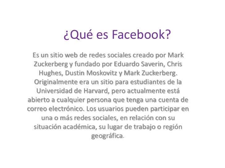 ¿Qué es Facebook?  Es un sitio web de redes sociales creado por Mark  Zuckerberg y fundado por Eduardo Saverin, Chris    H...