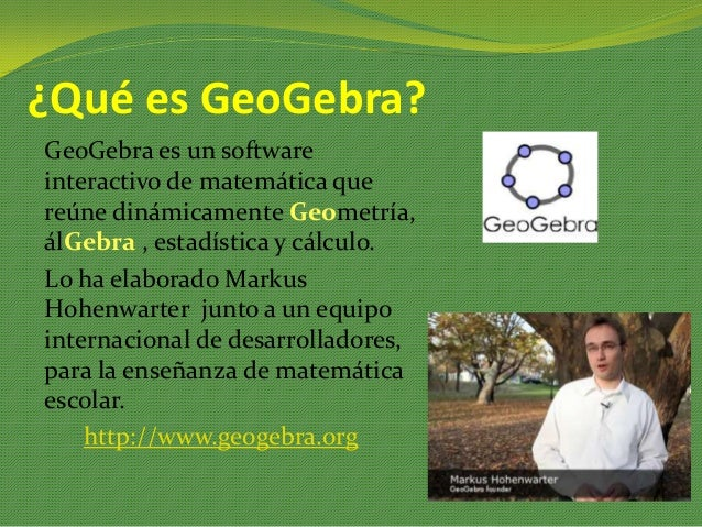 ¿Qué es GeoGebra? GeoGebra es un software interactivo de matemática que reúne dinámicamente Geometría, álGebra , estadísti...