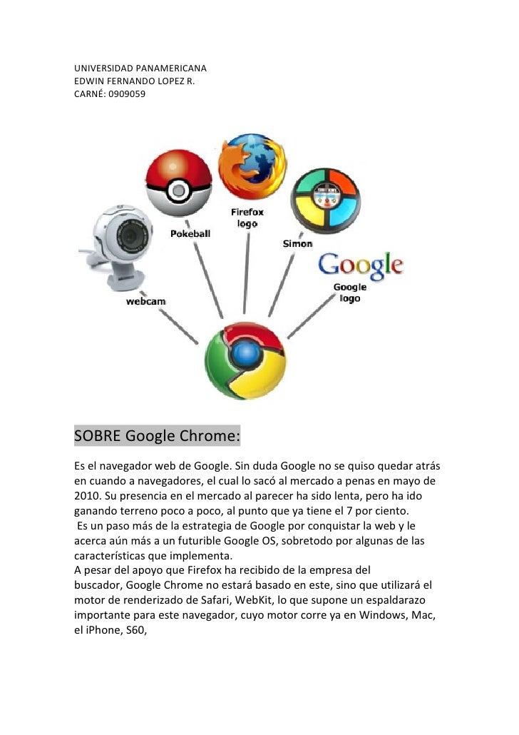 UNIVERSIDAD PANAMERICANA EDWIN FERNANDO LOPEZ R. CARNÉ: 0909059     SOBRE Google Chrome: Es el navegador web de Google. Si...