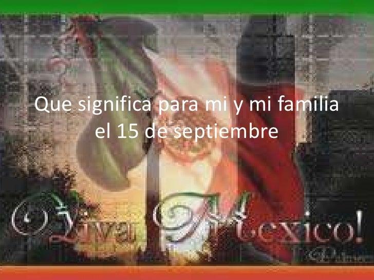 Que significa para mi y mi familia el 15 de septiembre <br />