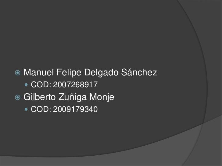 Manuel Felipe Delgado Sánchez<br />COD: 2007268917<br />Gilberto Zuñiga Monje<br />COD: 2009179340<br />