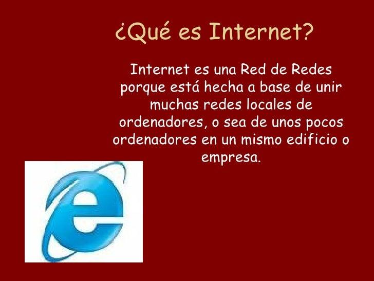 ¿Qué es Internet?    Internet es una Red de Redes  porque está hecha a base de unir       muchas redes locales de  ordenad...