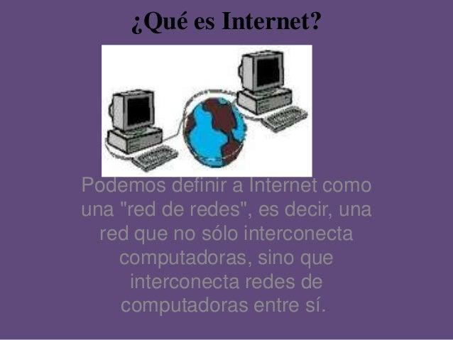 """¿Qué es Internet? Podemos definir a Internet como una """"red de redes"""", es decir, una red que no sólo interconecta computado..."""