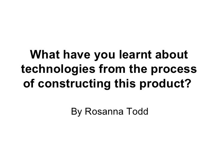 What have you learnt about technologies from the process of constructing this product?   By Rosanna Todd