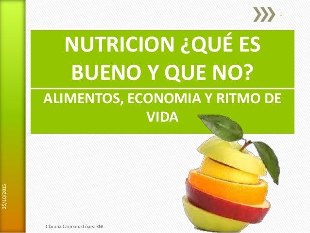 NUTRICION ¿QUÉ ES BUENO Y QUE NO? ALIMENTOS, ECONOMIA Y RITMO DE VIDA 25/10/2015 Claudia Carmona López 3NL 1