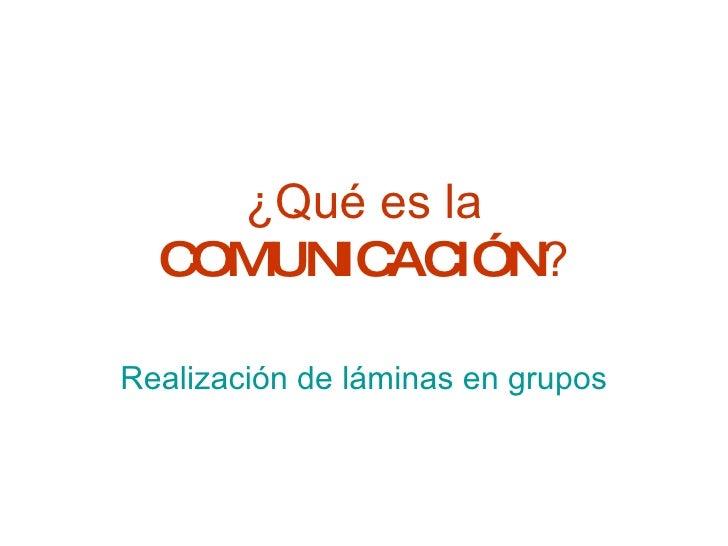 ¿Qué es la  COMUNICACIÓN ? Realización de láminas en grupos