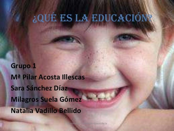 ¿QUÉ ES LA EDUCACIÓN?Grupo 1Mª Pilar Acosta IllescasSara Sánchez DíazMilagros Suela GómezNatalia Vadillo Bellido          ...