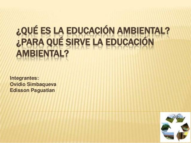 ¿QUÉ ES LA EDUCACIÓN AMBIENTAL?¿PARA QUÉ SIRVE LA EDUCACIÓNAMBIENTAL?Integrantes:Ovidio SimbaquevaEdisson Paguatian