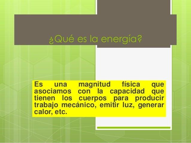 ¿Qué es la energía?Es     una  magnitud     física  queasociamos con la capacidad quetienen los cuerpos para producirtraba...