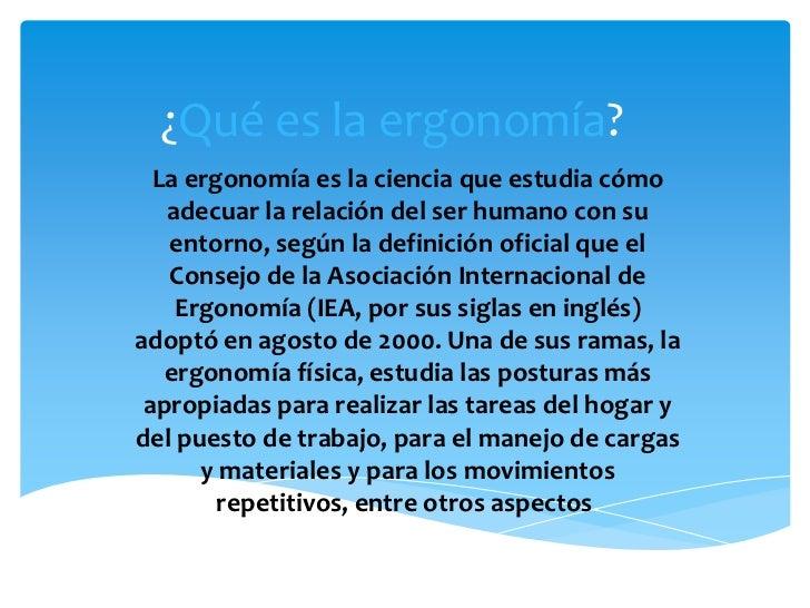 ¿Qué es la ergonomía?  La ergonomía es la ciencia que estudia cómo   adecuar la relación del ser humano con su   entorno, ...