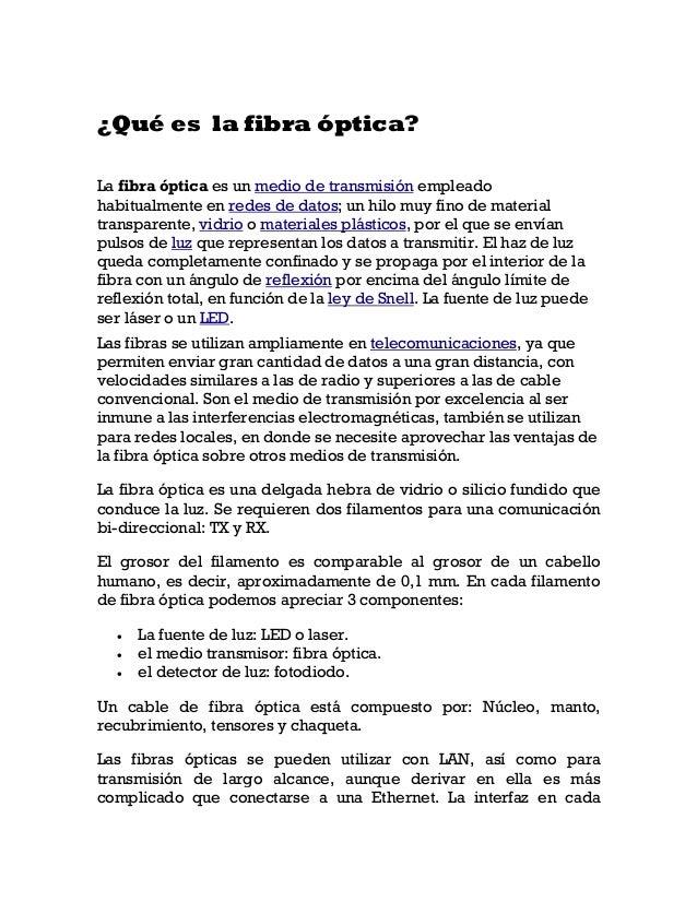 ¿Qué es la fibra óptica? La fibra óptica es un medio de transmisión empleado habitualmente en redes de datos; un hilo muy ...
