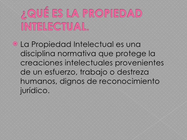 <ul><li>La Propiedad Intelectual es una disciplina normativa que protege la creaciones intelectuales provenientes de un es...