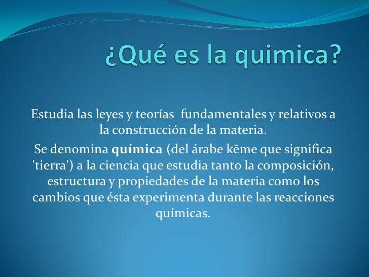 Estudia las leyes y teorías fundamentales y relativos a               la construcción de la materia. Se denomina química (...