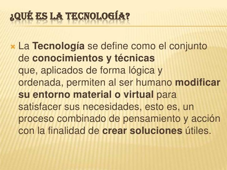 ¿Qué es la tecnología?<br />La Tecnología se define como el conjunto de conocimientos y técnicas que, aplicados de forma l...