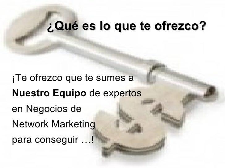 ¿Qué es lo que te ofrezco?     ¡Te ofrezco que te sumes a  Nuestro Equipo  de expertos  en Negocios de  Network Marketin...