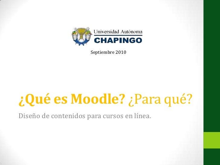 ¿Qué es Moodle? ¿Para qué?<br />Diseño de contenidos para cursos en línea.<br />Septiembre 2010<br />