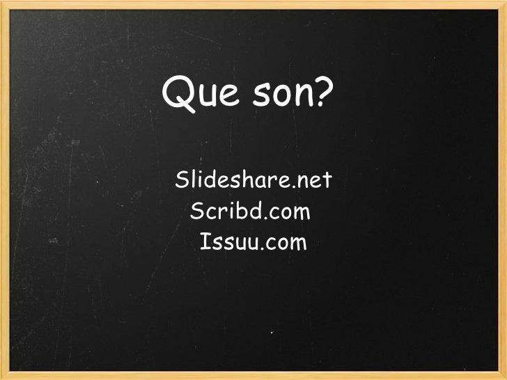 Que son? Slideshare.net Scribd.com  Issuu.com