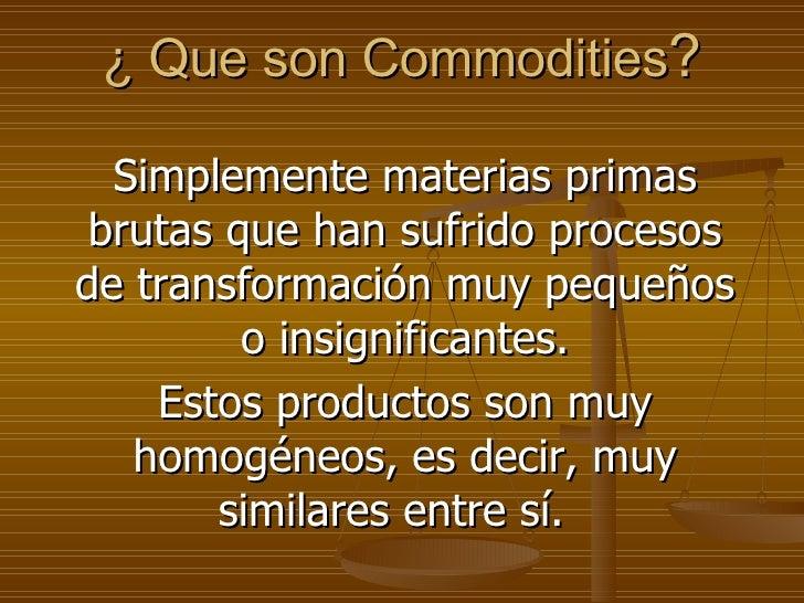 ¿ Que son Commodities ? Simplemente materias primas brutas que han sufrido procesos de transformación muy pequeños o insig...