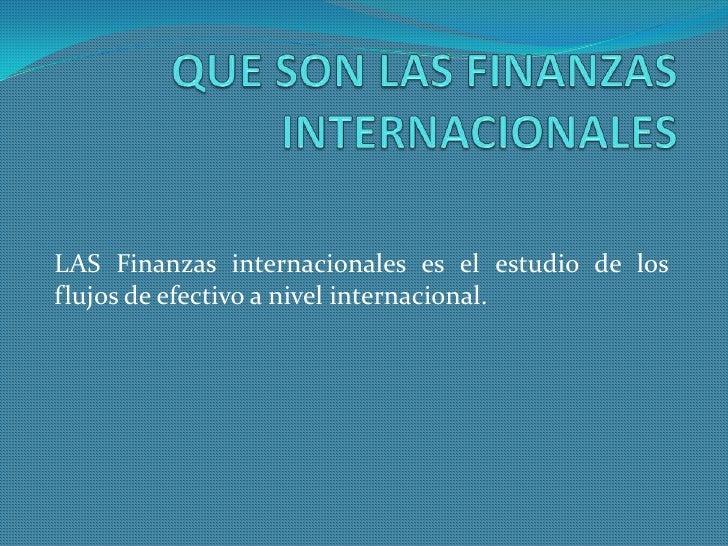 LAS Finanzas internacionales es el estudio de losflujos de efectivo a nivel internacional.