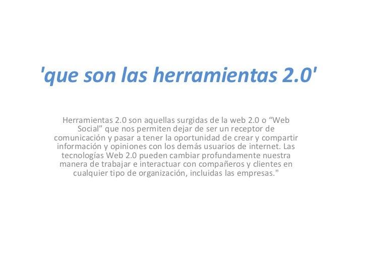 """que son las herramientas 2.0    Herramientas 2.0 son aquellas surgidas de la web 2.0 o """"Web        Social"""" que nos permite..."""
