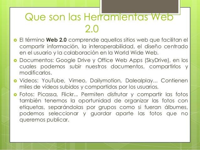 Que son las Herramientas Web                  2.0   El término Web 2.0 comprende aquellos sitios web que facilitan el    ...