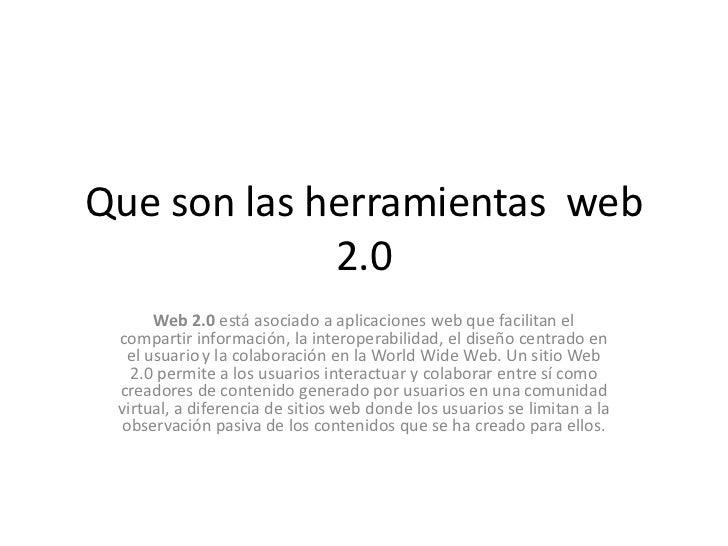 Que son las herramientas web             2.0      Web 2.0 está asociado a aplicaciones web que facilitan el compartir info...