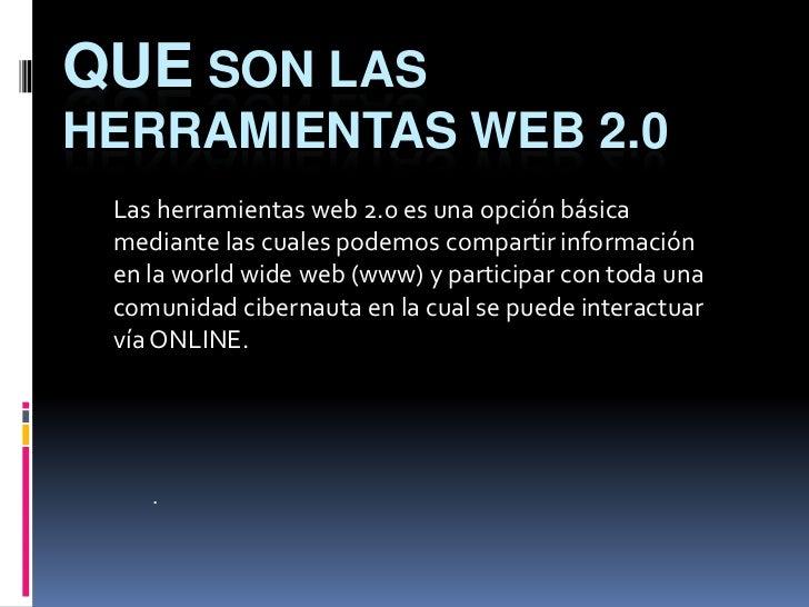 QUE SON LASHERRAMIENTAS WEB 2.0 Las herramientas web 2.0 es una opción básica mediante las cuales podemos compartir inform...