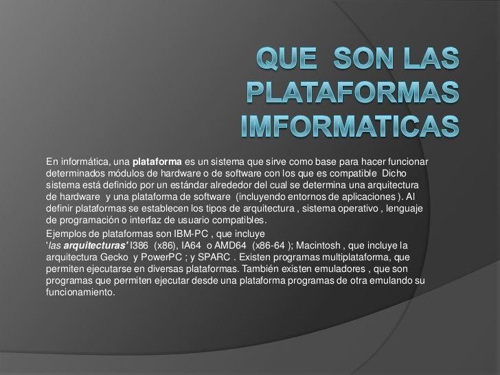 En informática, una plataforma es un sistema que sirve como base para hacer funcionardeterminados módulos de hardware o de...