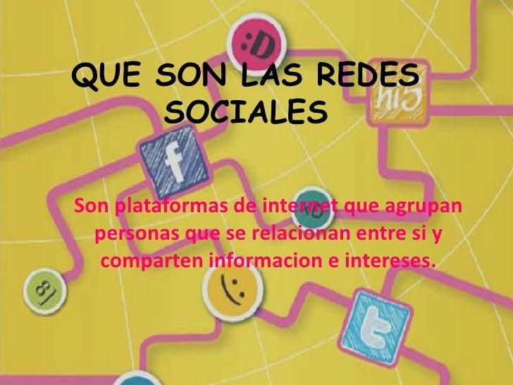 QUE SON LAS REDES    SOCIALESSon plataformas de internet que agrupan  personas que se relacionan entre si y  comparten inf...
