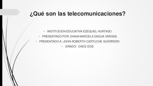 ¿Qué son las telecomunicaciones?  INSTITUCION EDUCATIVA EZEQUIEL HURTADO  PRESENTADO POR: DIANA MARCELA DAGUA VARGAS  P...