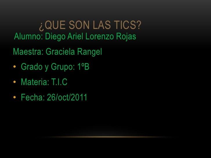 ¿QUE SON LAS TICS?Alumno: Diego Ariel Lorenzo RojasMaestra: Graciela Rangel• Grado y Grupo: 1ºB• Materia: T.I.C• Fecha: 26...