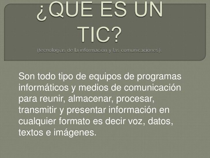 ¿QUE ES UN TIC?(tecnologías de la información y las comunicaciones). <br />Son todo tipo de equipos de programas informáti...