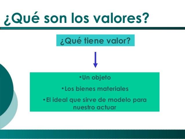 ¿Qué son los valores? ¿Qué tiene valor?  •Un objeto •Los bienes materiales •El ideal que sirve de modelo para nuestro actu...
