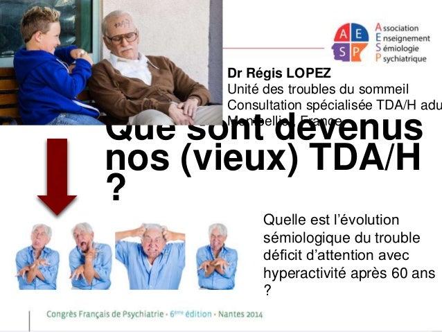 Dr Régis LOPEZ  Unité des troubles du sommeil  Consultation spécialisée TDA/H adulte  Montpellier, France  Que sont devenu...