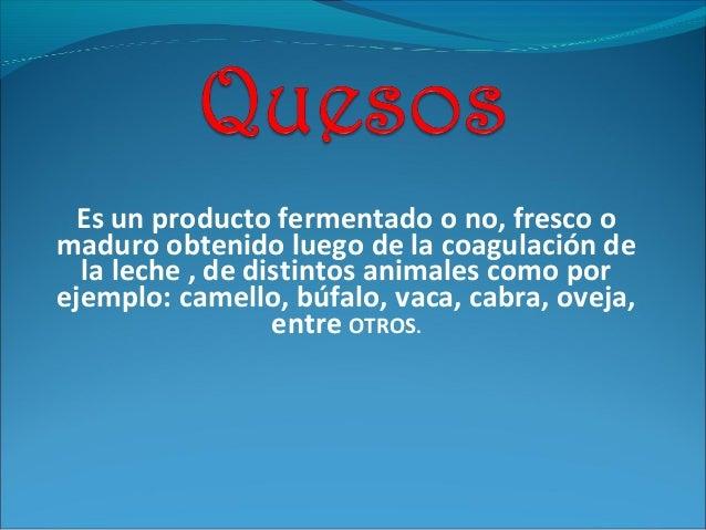 Es un producto fermentado o no, fresco o maduro obtenido luego de la coagulación de la leche , de distintos animales como ...