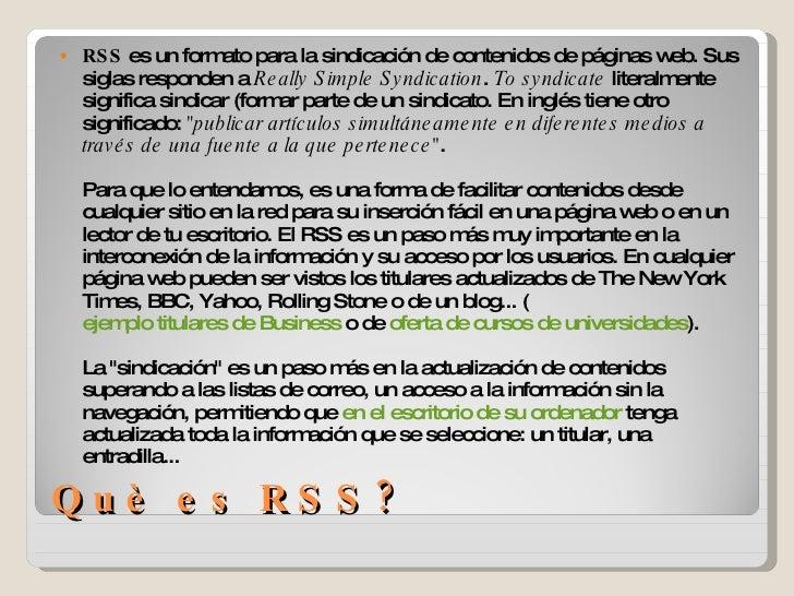 Què es RSS? <ul><li>RSS  es un formato para la sindicación de contenidos de páginas web. Sus siglas responden a  Really Si...