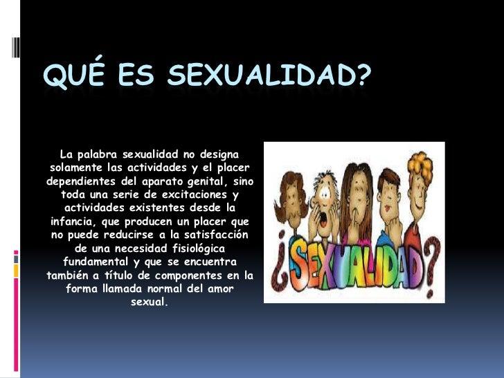QUÉ ES SEXUALIDAD?<br />La palabra sexualidad no designa solamente las actividades y el placer dependientes del aparato ge...